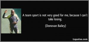 team sport is not very good for me, because I can't take losing ...