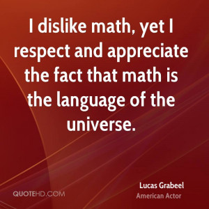 dislike math, yet I respect and appreciate the fact that math is the ...