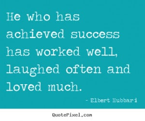 Elbert Hubbard Quotes - He who has achieved success has worked well ...