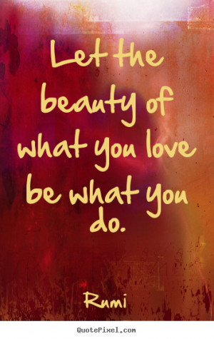 Let the beauty of what you love be what you do. ""