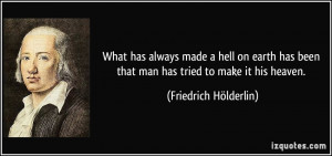 What has always made a hell on earth has been that man has tried to ...