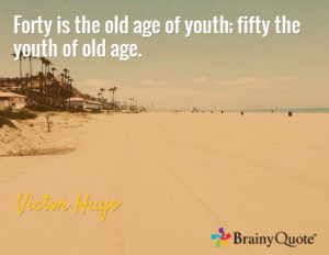 Forty is the old age of youth; fifty the youth of old age. / Victor ...