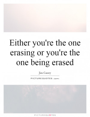 ... you're the one erasing or you're the one being erased Picture Quote #1