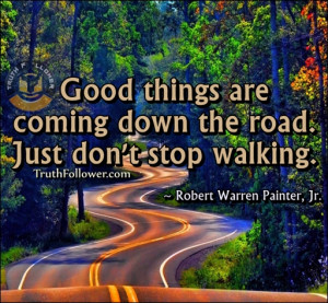 Good things are coming down the road Just don't stop walking, Ways to ...