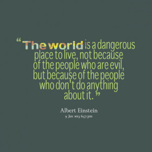 Quotes Picture: the world is a dangerous place to live, not because of ...