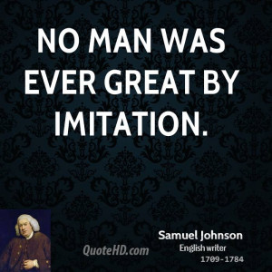 No man was ever great by imitation.