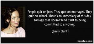 . They quit on marriages. They quit on school. There's an immediacy ...