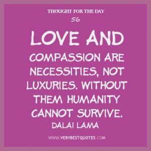 Thought For The Day, Love and compassion are necessities, not luxuries ...