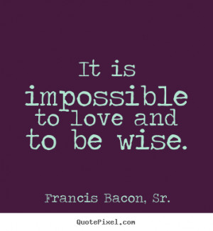 ... picture quotes - It is impossible to love and to be wise. - Love quote