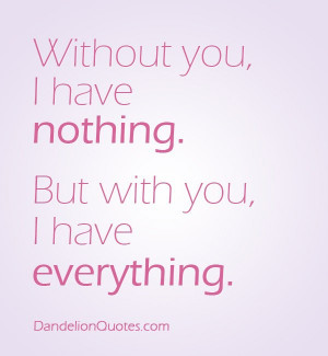 ... : http://dandelionquotes.com/portfolio/without-you-i-have-nothing