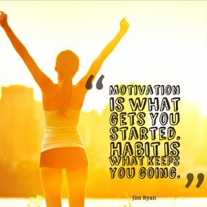 Motivation is what gets you started. Habit is what keeps you going ...