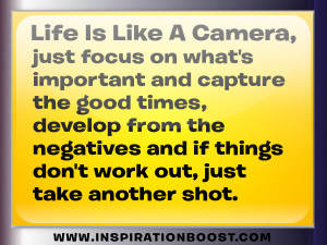Life is like a camera, just focus on what's important and capture ...
