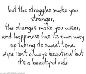 But the struggles make you stronger, the changes make you wiser, and ...