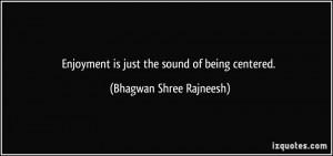 ... is just the sound of being centered. - Bhagwan Shree Rajneesh