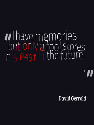 Only fools and ignorant people store their past in their future.
