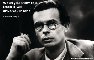 ... truth it will drive you insane - Aldous Huxley Quotes - StatusMind.com