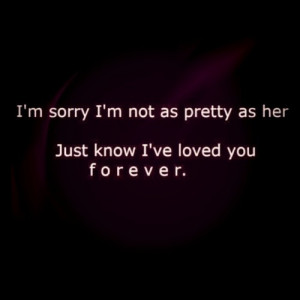 sorry I'm not as pretty as her .just know I've loved you ...