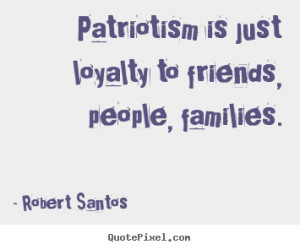 image quotes about friendship - Patriotism is just loyalty to friends ...