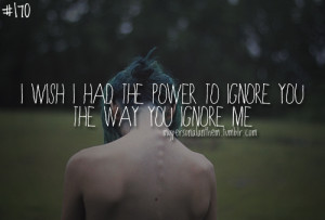 170. I wish I had the power to ignore you the way you ignore me