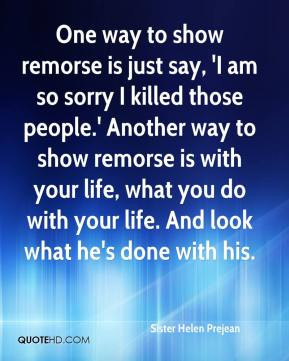 One way to show remorse is just say, 'I am so sorry I killed those ...