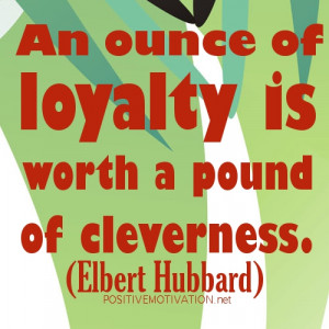 An ounce of loyalty is worth a pound of cleverness