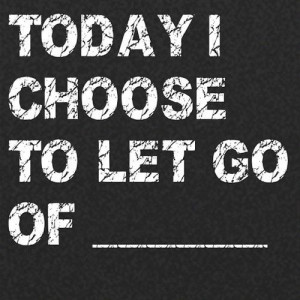 Today I choose to let go of ____ (Fill in the blank)