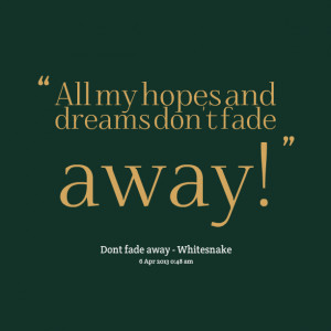 Quotes Picture: all my hopes and dreams don't fade away!