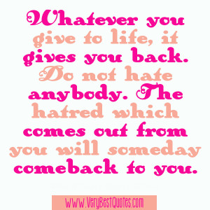 you give to life, it gives you back. Do not hate anybody. The hatred ...