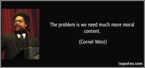 The problem is we need much more moral content. - Cornel West