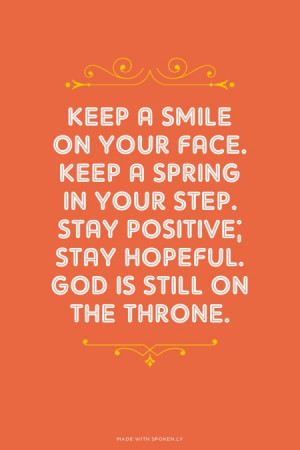 Keep a smile on your face. Keep a spring in your step. Stay positive ...