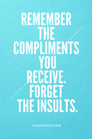 ... Quotes | Remember the compliments you receive. Forget the insults