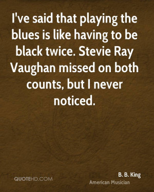 ve said that playing the blues is like having to be black twice ...