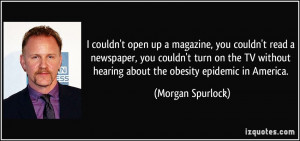 ... hearing about the obesity epidemic in America. - Morgan Spurlock