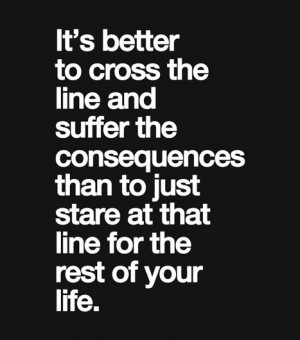 It's better to cross the line and suffer the consequences than to just ...