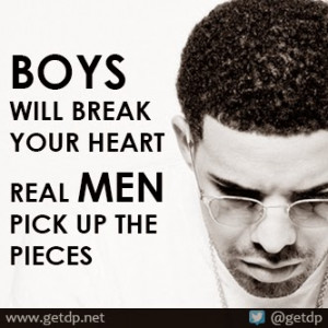 Boys will break your heart real men will pick up the pieces