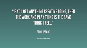 If you get anything creative going, then the work and play thing is ...