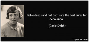 ... deeds and hot baths are the best cures for depression. - Dodie Smith