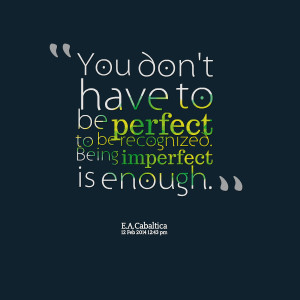 Quotes Picture: you don't have to be perfect to be recognized being ...