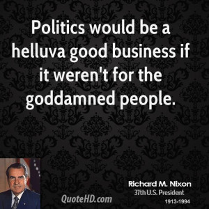 Politics would be a helluva good business if it weren't for the ...