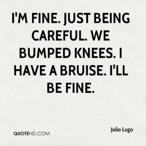 fine. Just being careful. We bumped knees. I have a bruise. I'll ...