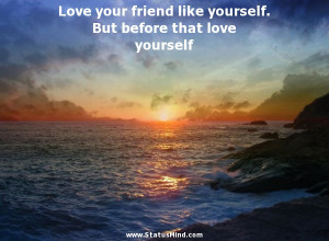 Love your friend like yourself. But before that love yourself ...