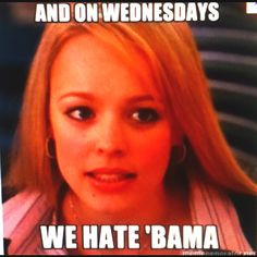 On wednesday we hate Bama. Well that's everyday actually:) More