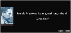 Formula for success: rise early, work hard, strike oil. - J. Paul ...