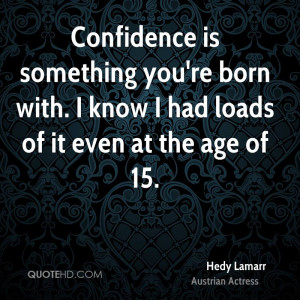 Confidence is something you're born with. I know I had loads of it ...