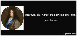 fear God, dear Abner, and I have no other fear. - Jean Racine