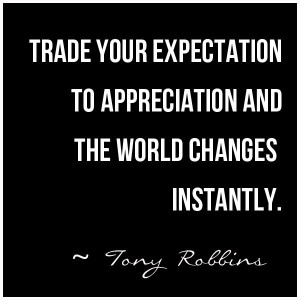 Trade Your Expectation to Appreciation and The World Changes Instantly ...
