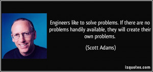 Engineers like to solve problems. If there are no problems handily ...