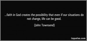 ... if our situations do not change, life can be good. - John Townsend