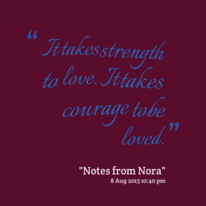 Quotes Picture: it takes strength to love it takes courage to be loved