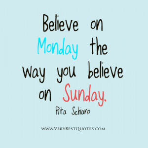 Believe on Monday the way you believe on Sunday.""